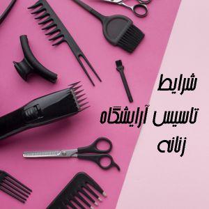 شرایط تاسیس آرایشگاه زنانه چیست؟ |  سرمایه لازم برای آرایشگاه زنانه چقدر است؟ | مراحل صدور جواز کسب آرایشگاه زنانه