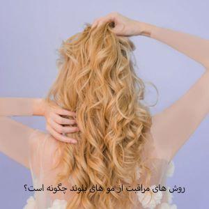 چگونه از رنگ مو روشن و بلوند مراقبت کنیم؟